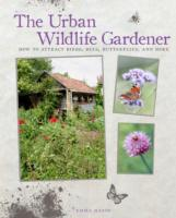 The Urban Wildlife Gardener How to Attract Birds, Bees, Butterflies, and More