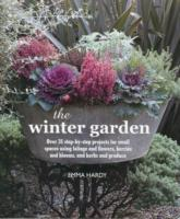 The Winter Garden Over 35 Step-by-Step Projects for Small Spaces Using Foliage and Flowers, Berries and Blooms, and Herbs and Produce