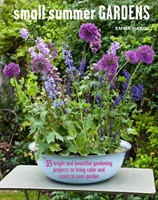 Small Summer Gardens 35 Bright and Beautiful Gardening Projects to Bring Color and Scent to Your Garden