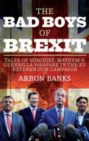 The Bad Boys of Brexit Tales of Mischief, Mayhem & Guerrilla Warfare in the EU Referendum Campaign