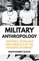 Military Anthropology Soldiers, Scholars and Subjects at the Margins of Empire