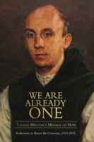 We are Already One: Thomas Merton's Message of Hope Reflections to Honor His Centenary (1915-2015)