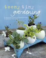 Teeny Tiny Gardening 35 Step-by-Step Projects and Inspirational Ideas for Gardening in Tiny Spaces