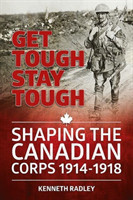 Get Tough Stay Tough Shaping the Canadian Corps 1914-1918