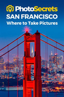 Photosecrets San Francisco Where to Take Pictures: A Photographer's Guide to the Best Photo Spots