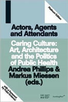 Actors, Agents and Attendants - Caring Culture: Art, Architecture and the Politics of Health