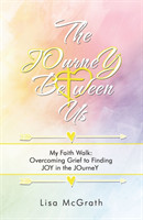 The Journey Between Us My Faith Walk: Overcoming Grief to Finding Joy in the Journey