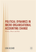 Political Dynamics in Micro Organisational Accounting Change Politics, Power and Fear