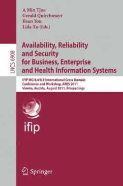 Availability, Reliability and Security for Business, Enterprise and Health Information Systems IFIP WG 8.4/8.9 International Cross Domain Conference and Workshop, Vienna, Austria, August 22-26, 2011, Proceedings