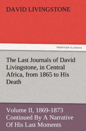The The Last Journals of David Livingstone, in Central Africa, from 1865 to His Death, Volume II (of 2), 1869-1873 Continued By A Narrative Of His Last Moments And Sufferings, Obtained From His Faithful Servants Chuma And Susi