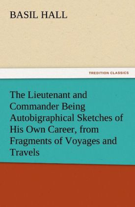 The The Lieutenant and Commander Being Autobigraphical Sketches of His Own Career, from Fragments of Voyages and Travels