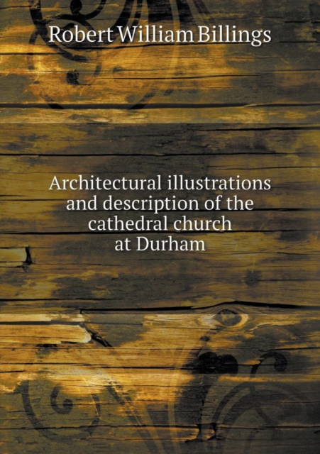 Architectural Illustrations and Description of the Cathedral Church at Durham