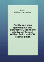 Family tree book genealogical and biographical, listing the relatives of General William Smith and of W. Thomas Smith