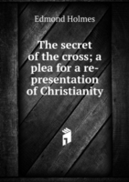 secret of the cross; a plea for a re-presentation of Christianity