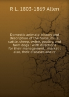 Domestic animals: history and description of the horse, mule, cattle, sheep, swine, poultry, and farm dogs : with directions for their management, . market : also, their diseases and re