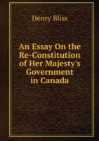 Essay On the Re-Constitution of Her Majesty's Government in Canada