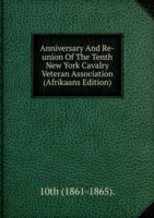 Anniversary And Re-union Of The Tenth New York Cavalry Veteran Association (Afrikaans Edition)