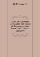 Cases of Contested Elecions in the House of Representatives from 1880 Ti 1882, Inclusive