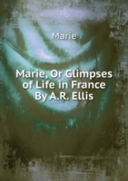 Marie, Or Glimpses of Life in France By A.R. Ellis.