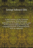 A Half-Century of the Unitarian Controversy: With Particular Reference to Its Origin, Its Course, and Its Prominent Subjects Among the Congregationalists of Massachusetts : With an Appendix
