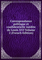 Correspondance politique et confidentielle inedite de Louis XVI Volume 2 (French Edition)