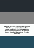 Meoire Sur Une Question Anatomique Relative A La Jurisprudence: Dans Lequel On Etablit Les Principes Pour Distinguer, A L'inspection D'un Corps . Davec Ceux De L'assassinat (French Edition)