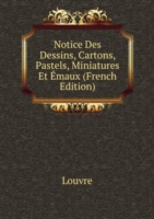 Notice Des Dessins, Cartons, Pastels, Miniatures Et Emaux (French Edition)