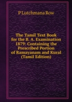 Tamil Text Book for the B. A. Examination 1879: Containing the Prescribed Portion of Ramayanam and Kural (Tamil Edition)