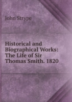 Historical and Biographical Works: The Life of Sir Thomas Smith. 1820