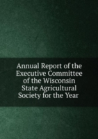 Annual Report of the Executive Committee of the Wisconsin State Agricultural Society for the Year .