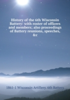 History of the 6th Wisconsin Battery: with roster of officers and members; also proceedings of Battery reunions, speeches, &c