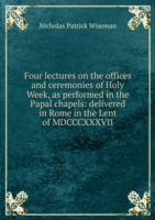 Four lectures on the offices and ceremonies of Holy Week, as performed in the Papal chapels: delivered in Rome in the Lent of MDCCCXXXVII