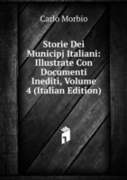 Storie Dei Municipj Italiani: Illustrate Con Documenti Inediti, Volume 4 (Italian Edition)