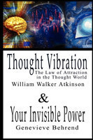 Thought Vibration or the Law of Attraction in the Thought World & Your Invisible Power By William Walker Atkinson and Genevieve Behrend - 2 Bestsellers in 1 Book