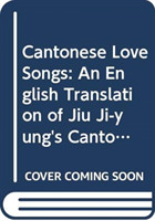 Cantonese Love Songs - An English Translation of Jiu Ji-yung's Cantonese Songs of the Early 19th Century