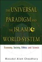 Universal Paradigm And The Islamic World-system, The: Economy, Society, Ethics And Science