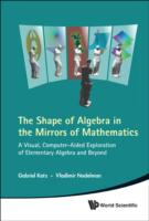 Shape Of Algebra In The Mirrors Of Mathematics, The: A Visual, Computer-aided Exploration Of Elementary Algebra And Beyond (With Cd-rom)
