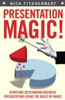 Presentation Magic! Achieving Outstanding Business Presentations Using the Rules of Magic