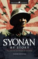 Military Classics: Syonan My Story The Japanese Occupation of Singapore