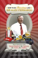 How to be Ferocious Like Sir Alex Ferguson Hits & Memories of the Human Hairdryer: The Tantrums, the Tirades, the Trophies